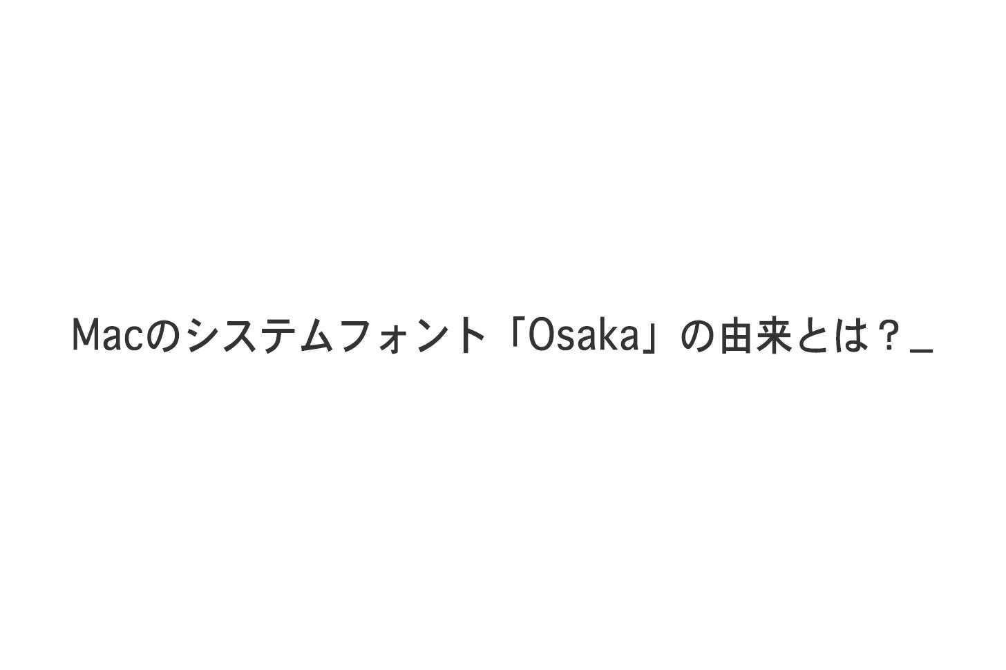 Macのシステムフォント「Osaka」の由来とは?