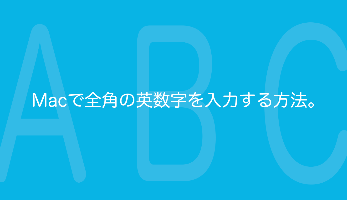 Macで全角のアルファベットと数字(英数字)を変換入力する方法。