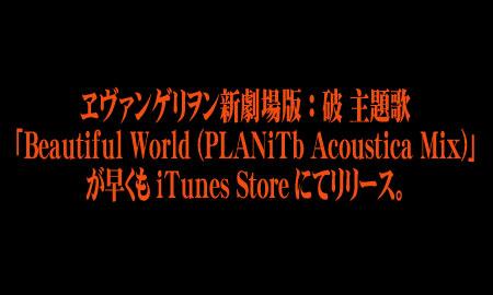 宇多田ヒカルが歌うヱヴァンゲリヲン新劇場版:破の主題歌「Beautiful World (PLANiTb Acoustica Mix)」が早くもiTunes Storeにて発売。