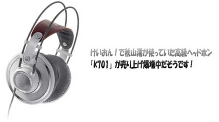 けいおん!第五話で秋山澪がつけていた高級ヘッドホン「K701」が売り上げ爆増中だそうです。