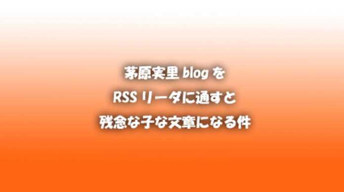 茅原実里blogをRSSリーダーに通すと残念な子な文章になる件。