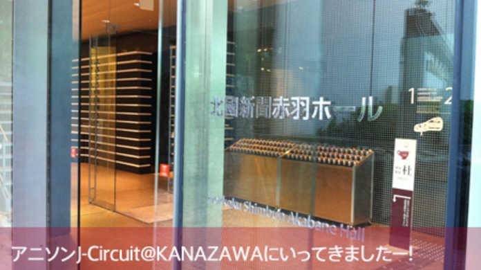 アニソンJ-Circuit@KANAZAWA1日目に行ってきましたー!