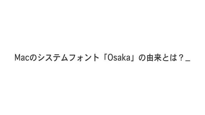 Macのシステムフォント「Osaka」の名前の由来とは?