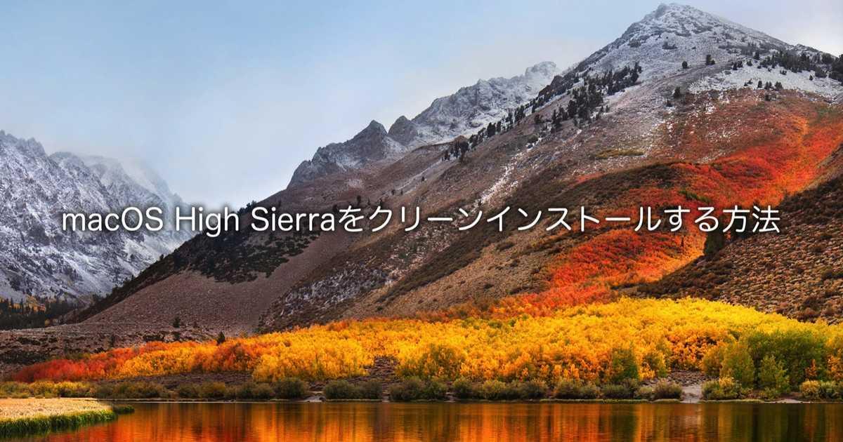 【Mac】macOS High Sierra(ハイシエラ)をクリーンインストールする方法。