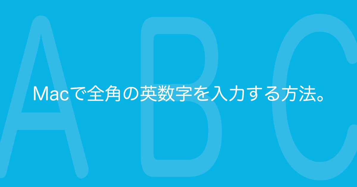 【Mac】全角のアルファベットと数字(英数字)に変換入力するショートカットキー。